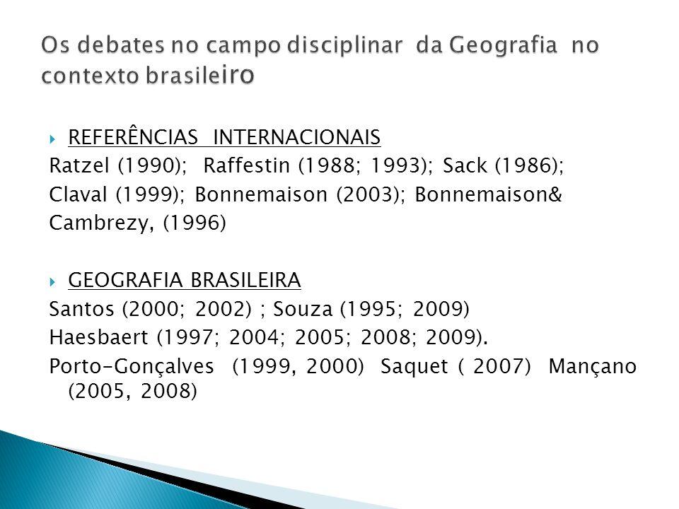  REFERÊNCIAS INTERNACIONAIS Ratzel (1990); Raffestin (1988; 1993); Sack (1986); Claval (1999); Bonnemaison (2003); Bonnemaison& Cambrezy, (1996)  GEOGRAFIA BRASILEIRA Santos (2000; 2002) ; Souza (1995; 2009) Haesbaert (1997; 2004; 2005; 2008; 2009).