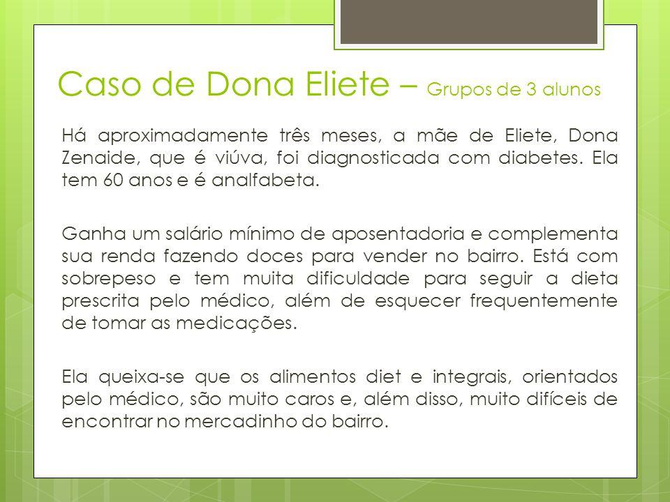 Caso de Dona Eliete – Grupos de 3 alunos Há aproximadamente três meses, a mãe de Eliete, Dona Zenaide, que é viúva, foi diagnosticada com diabetes. El