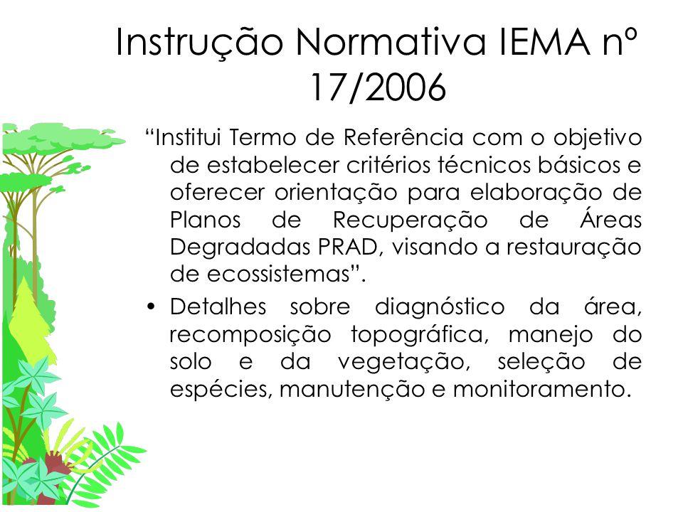 Instrução Normativa IEMA nº 17/2006 Institui Termo de Referência com o objetivo de estabelecer critérios técnicos básicos e oferecer orientação para elaboração de Planos de Recuperação de Áreas Degradadas PRAD, visando a restauração de ecossistemas .
