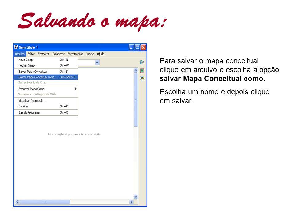 Salvando o mapa: Para salvar o mapa conceitual clique em arquivo e escolha a opção salvar Mapa Conceitual como. Escolha um nome e depois clique em sal