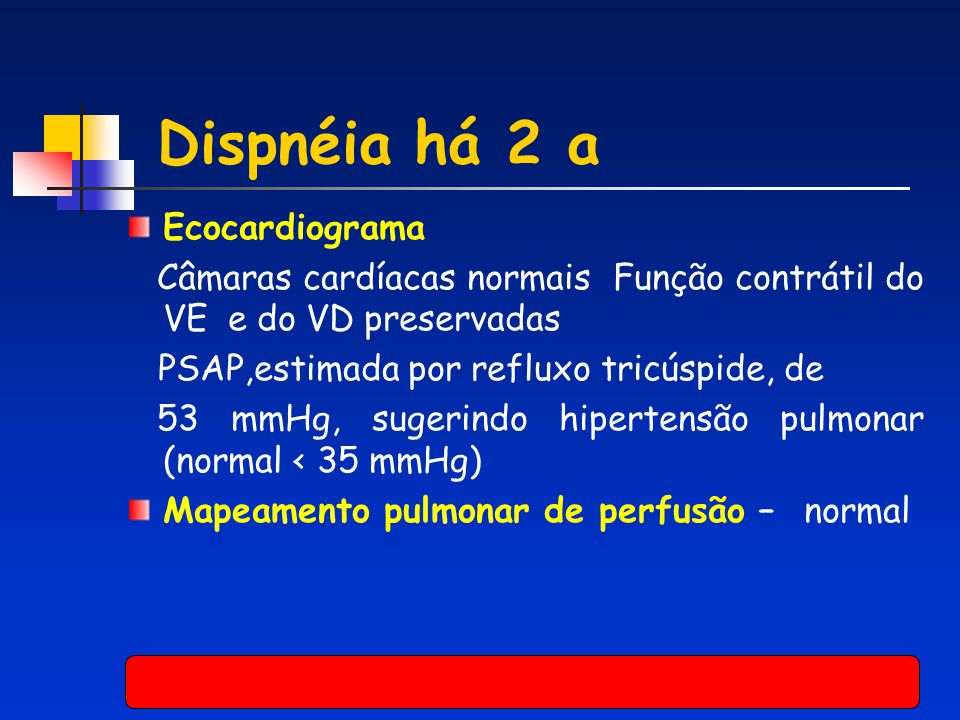 Ecocardiograma Câmaras cardíacas normais Função contrátil do VE e do VD preservadas PSAP,estimada por refluxo tricúspide, de 53 mmHg, sugerindo hipert