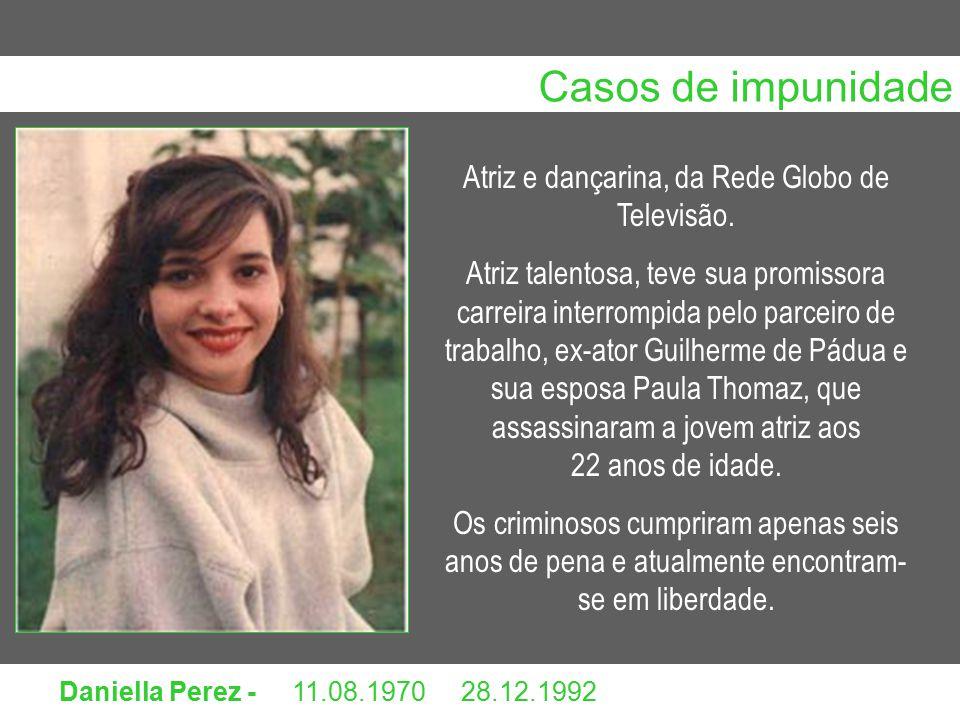 Daniella Perez - 11.08.1970 28.12.1992 Atriz e dançarina, da Rede Globo de Televisão. Atriz talentosa, teve sua promissora carreira interrompida pelo