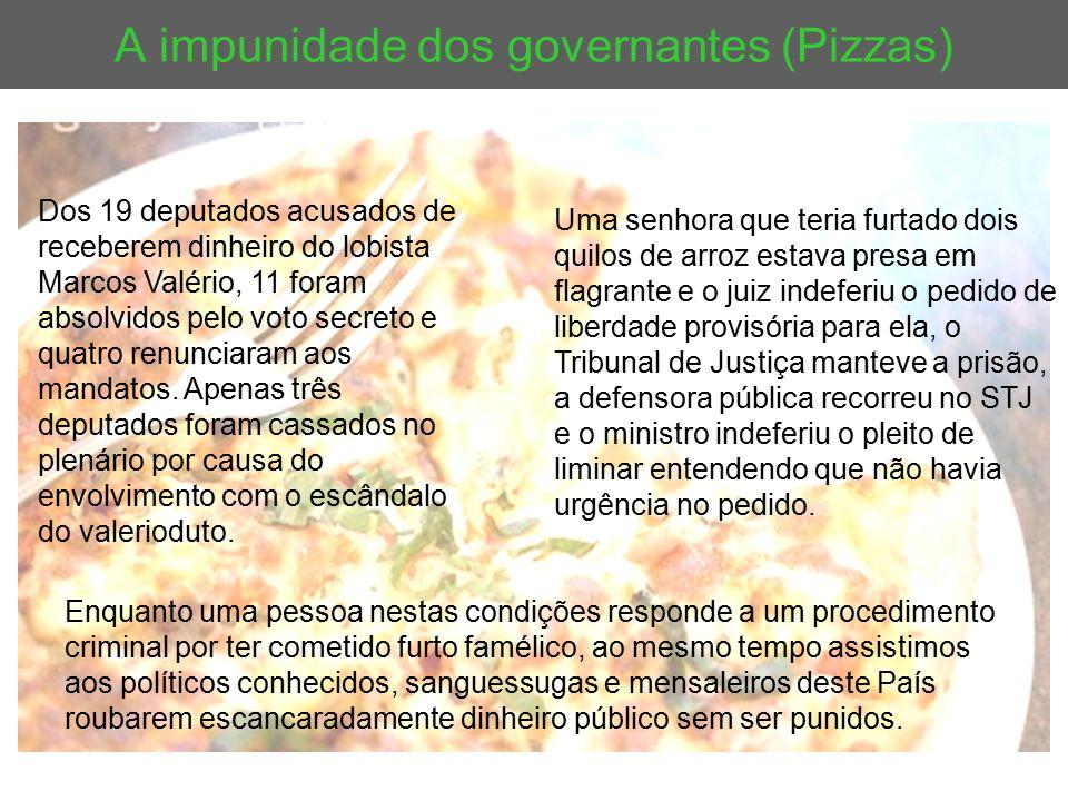 A impunidade dos governantes (Pizzas) Uma senhora que teria furtado dois quilos de arroz estava presa em flagrante e o juiz indeferiu o pedido de libe