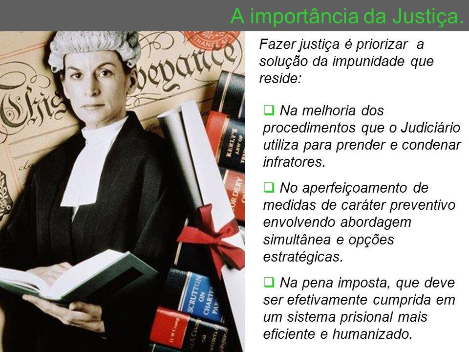 A importância da Justiça. Fazer justiça é priorizar a solução da impunidade que reside:  Na melhoria dos procedimentos que o Judiciário utiliza para