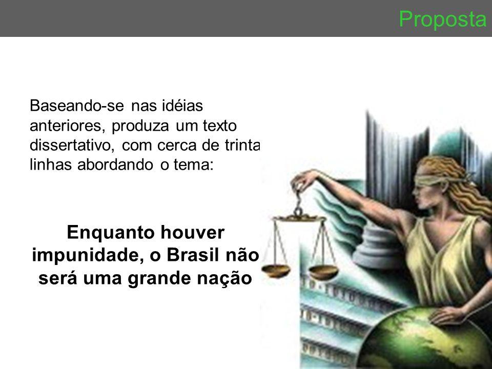 Proposta Baseando-se nas idéias anteriores, produza um texto dissertativo, com cerca de trinta linhas abordando o tema: Enquanto houver impunidade, o Brasil não será uma grande nação