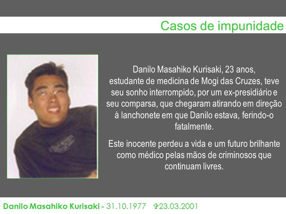Casos de impunidade Danilo Masahiko Kurisaki - 31.10.1977  23.03.2001 Danilo Masahiko Kurisaki, 23 anos, estudante de medicina de Mogi das Cruzes, teve seu sonho interrompido, por um ex-presidiário e seu comparsa, que chegaram atirando em direção à lanchonete em que Danilo estava, ferindo-o fatalmente.