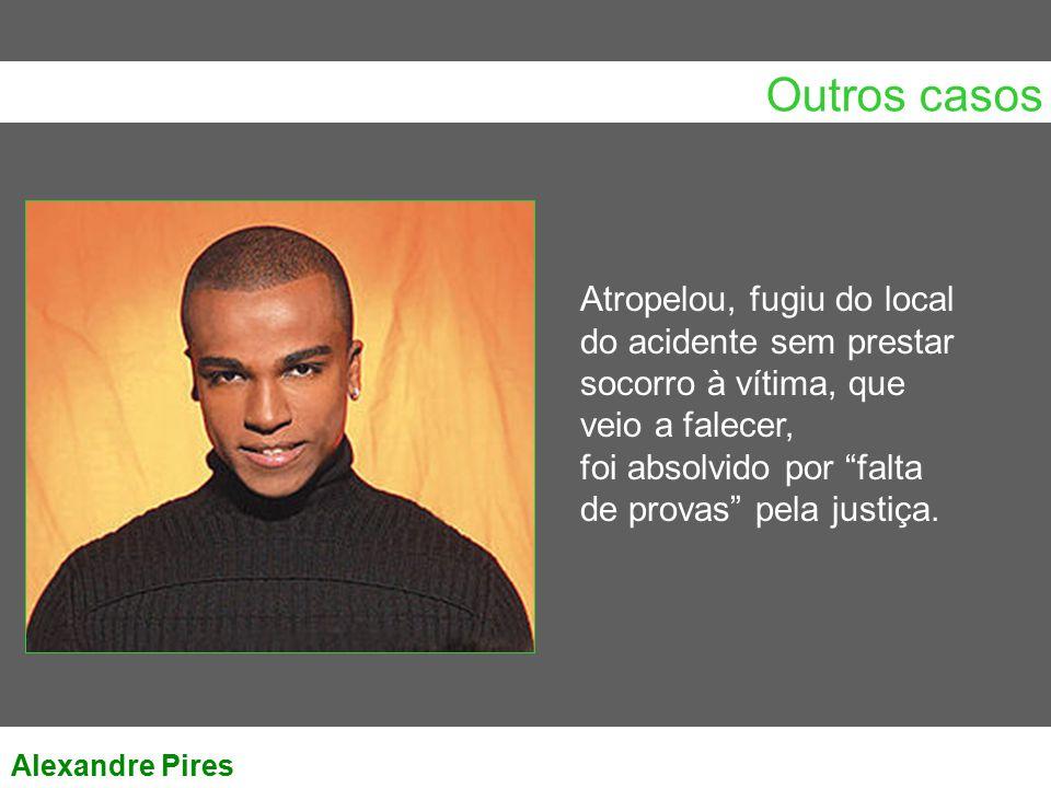 """Outros casos Alexandre Pires Atropelou, fugiu do local do acidente sem prestar socorro à vítima, que veio a falecer, foi absolvido por """"falta de prova"""