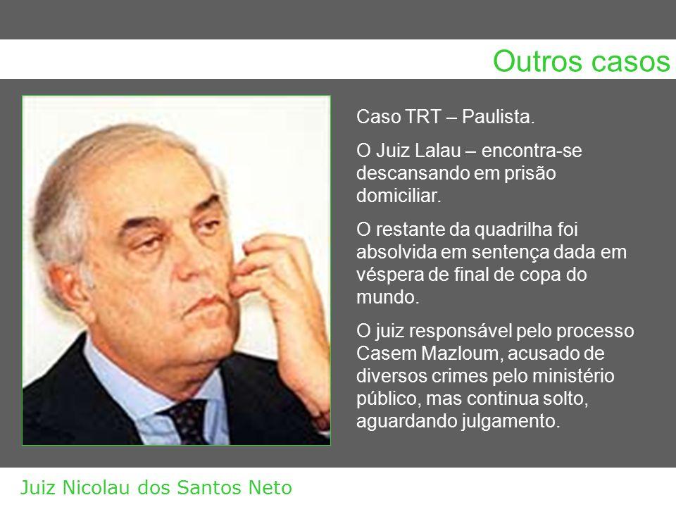 Outros casos Caso TRT – Paulista. O Juiz Lalau – encontra-se descansando em prisão domiciliar. O restante da quadrilha foi absolvida em sentença dada