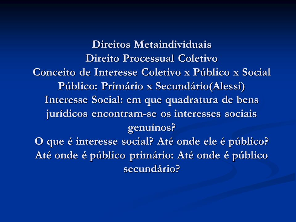 Direitos Metaindividuais Direito Processual Coletivo Conceito de Interesse Coletivo x Público x Social Público: Primário x Secundário(Alessi) Interess