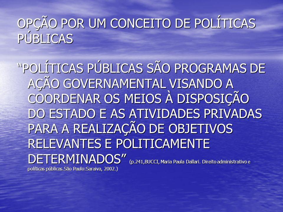 """OPÇÃO POR UM CONCEITO DE POLÍTICAS PÚBLICAS """"POLÍTICAS PÚBLICAS SÃO PROGRAMAS DE AÇÃO GOVERNAMENTAL VISANDO A COORDENAR OS MEIOS À DISPOSIÇÃO DO ESTAD"""
