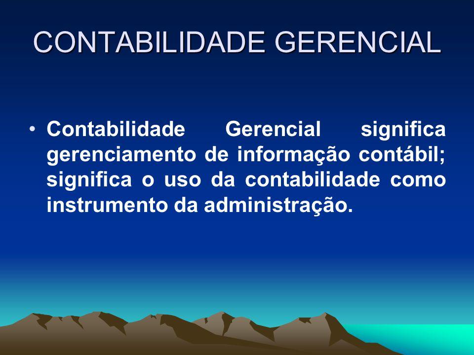 CONTABILIDADE GERENCIAL Contabilidade Gerencial significa gerenciamento de informação contábil; significa o uso da contabilidade como instrumento da a