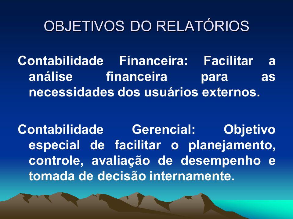 OBJETIVOS DO RELATÓRIOS Contabilidade Financeira: Facilitar a análise financeira para as necessidades dos usuários externos. Contabilidade Gerencial:
