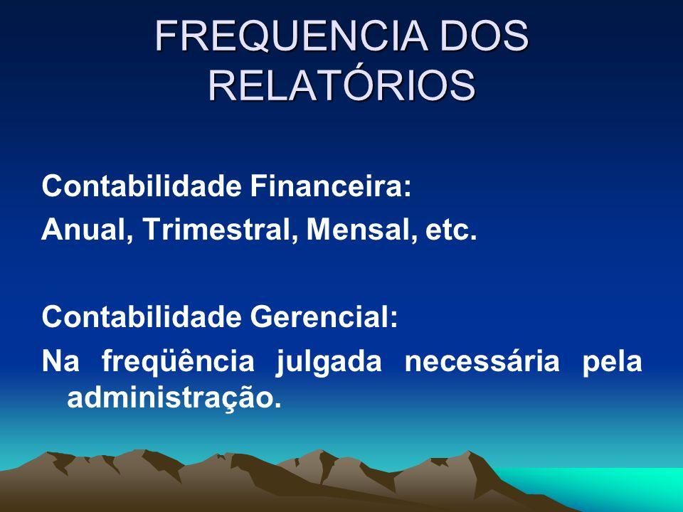 FREQUENCIA DOS RELATÓRIOS Contabilidade Financeira: Anual, Trimestral, Mensal, etc. Contabilidade Gerencial: Na freqüência julgada necessária pela adm