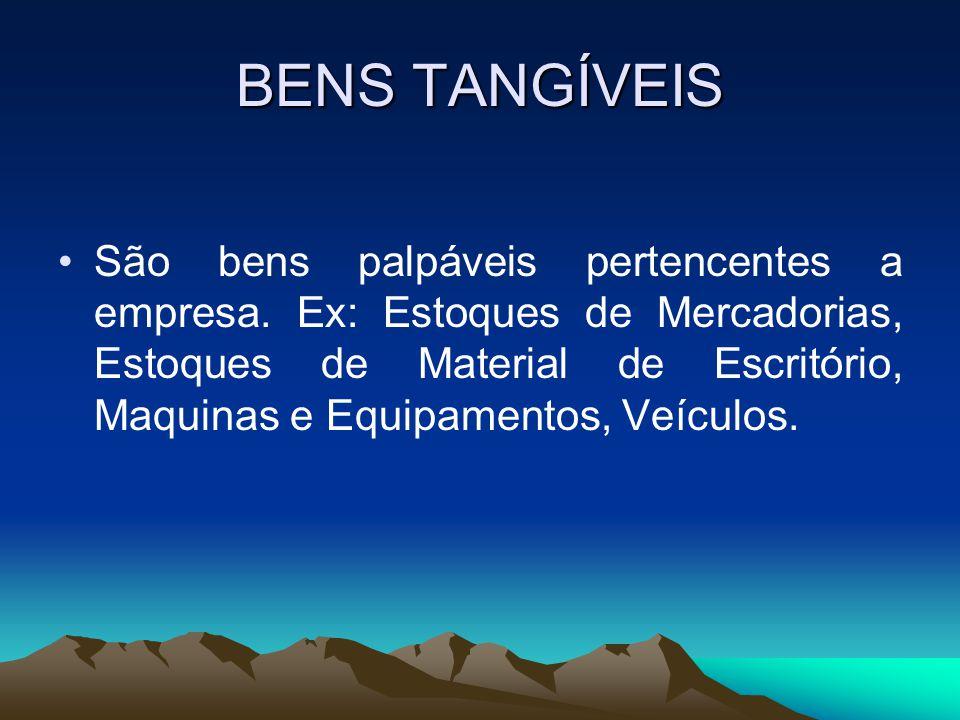 BENS TANGÍVEIS São bens palpáveis pertencentes a empresa. Ex: Estoques de Mercadorias, Estoques de Material de Escritório, Maquinas e Equipamentos, Ve