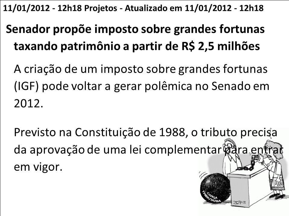 11/01/2012 - 12h18 Projetos - Atualizado em 11/01/2012 - 12h18 Senador propõe imposto sobre grandes fortunas taxando patrimônio a partir de R$ 2,5 mil