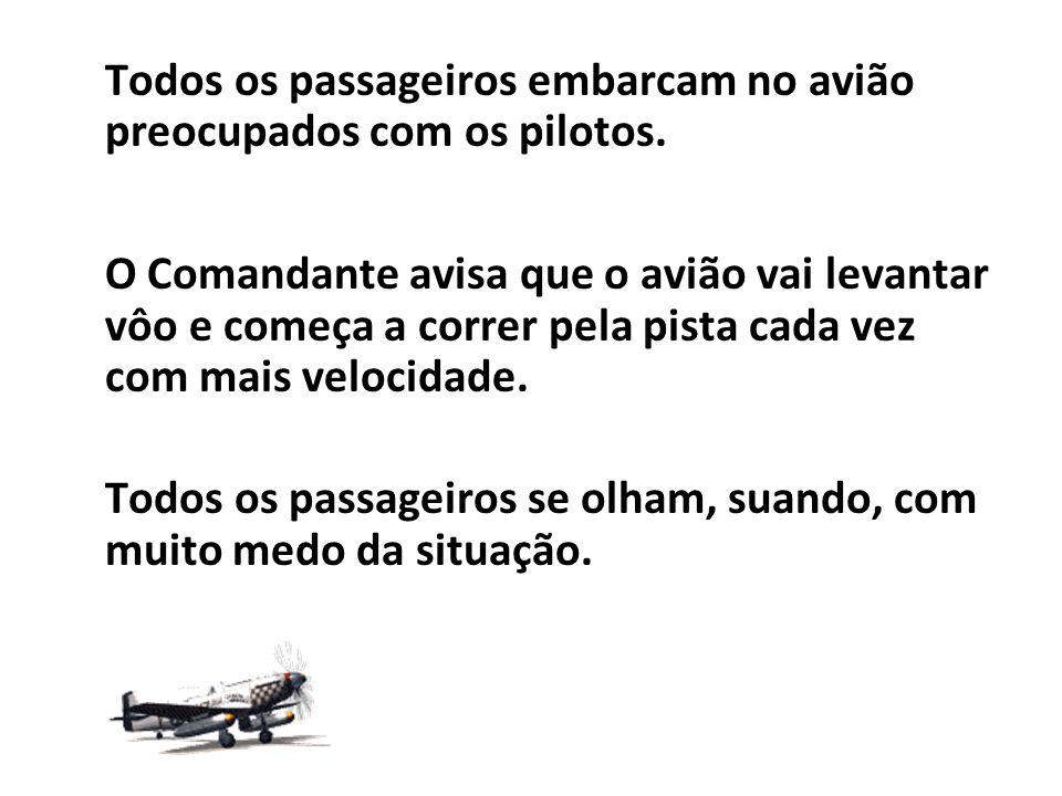 Todos os passageiros embarcam no avião preocupados com os pilotos. O Comandante avisa que o avião vai levantar vôo e começa a correr pela pista cada v