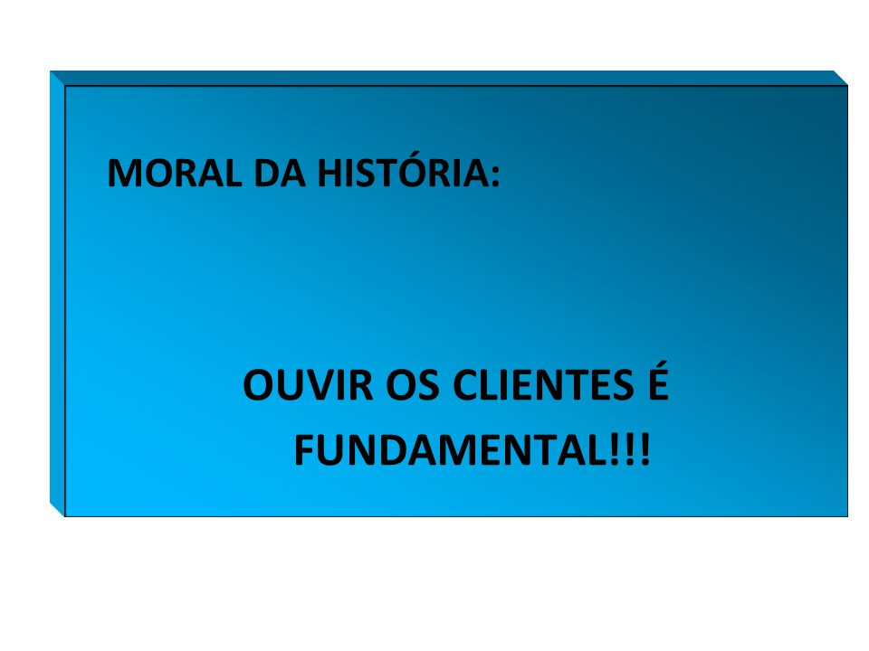MORAL DA HISTÓRIA: OUVIR OS CLIENTES É FUNDAMENTAL!!!