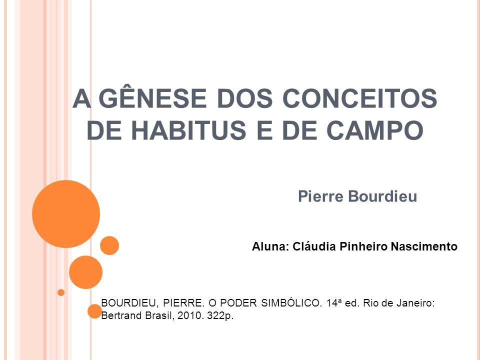A GÊNESE DOS CONCEITOS DE HABITUS E DE CAMPO Pierre Bourdieu Aluna: Cláudia Pinheiro Nascimento BOURDIEU, PIERRE. O PODER SIMBÓLICO. 14ª ed. Rio de Ja