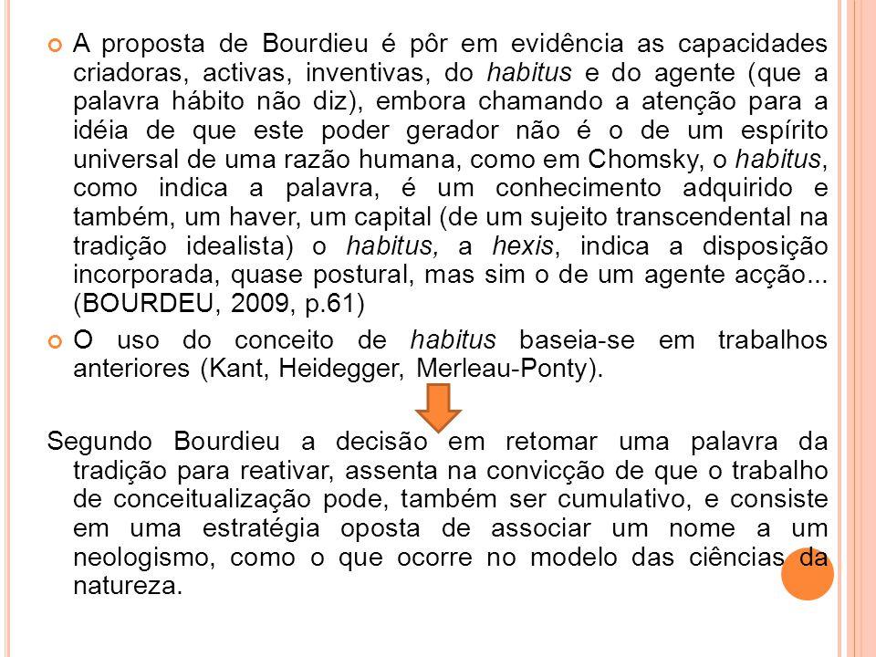 A proposta de Bourdieu é pôr em evidência as capacidades criadoras, activas, inventivas, do habitus e do agente (que a palavra hábito não diz), embora