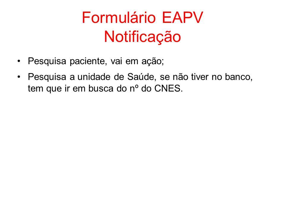 Formulário EAPV Notificação Pesquisa paciente, vai em ação; Pesquisa a unidade de Saúde, se não tiver no banco, tem que ir em busca do nº do CNES.