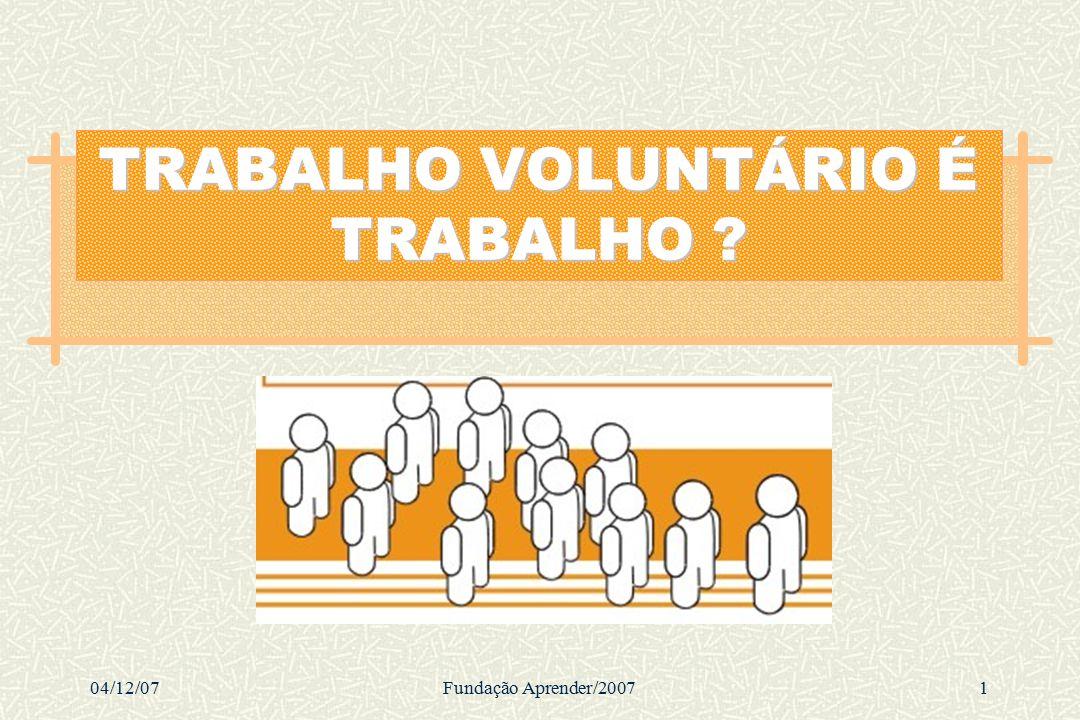 04/12/07Fundação Aprender/20071 TRABALHO VOLUNTÁRIO É TRABALHO ?