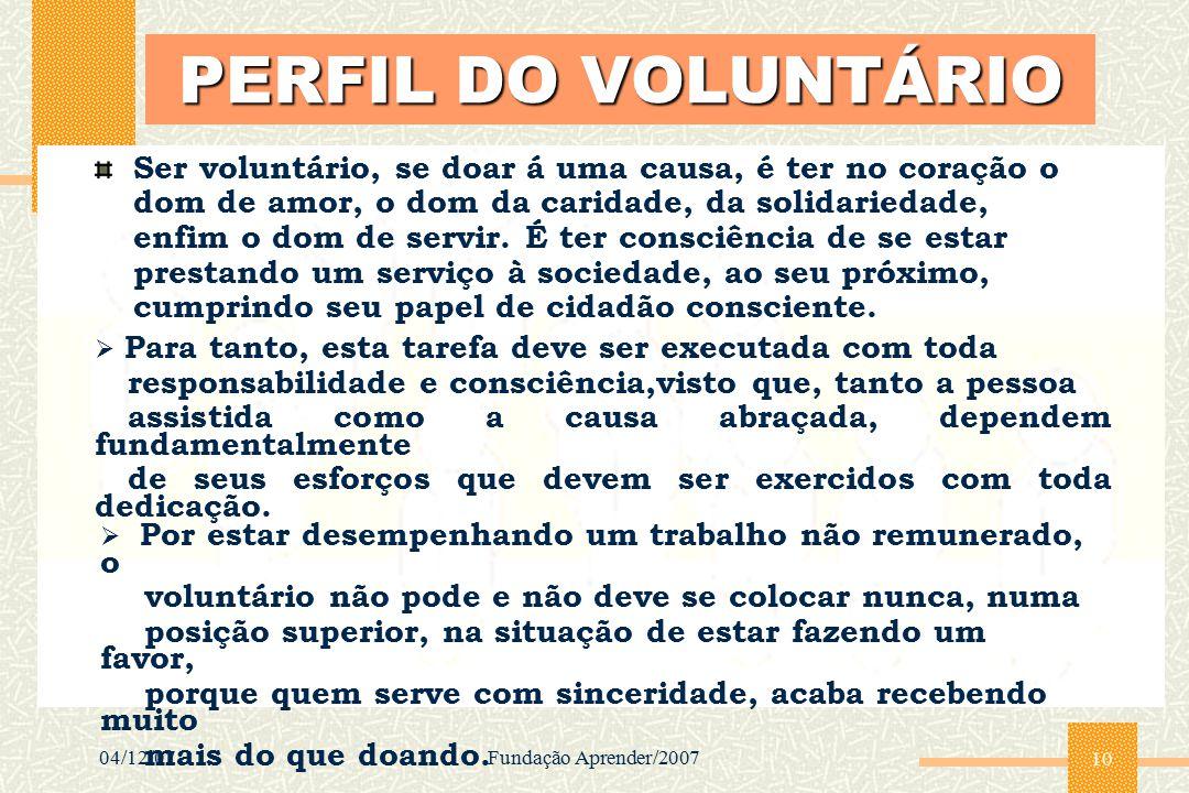 04/12/07Fundação Aprender/2007 10 PERFIL DO VOLUNTÁRIO Ser voluntário, se doar á uma causa, é ter no coração o dom de amor, o dom da caridade, da soli