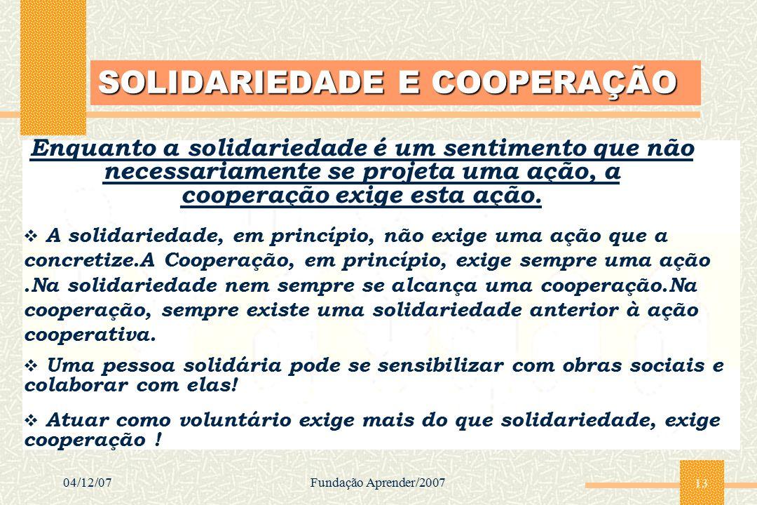 04/12/07Fundação Aprender/2007 13 SOLIDARIEDADE E COOPERAÇÃO Enquanto a solidariedade é um sentimento que não necessariamente se projeta uma ação, a c