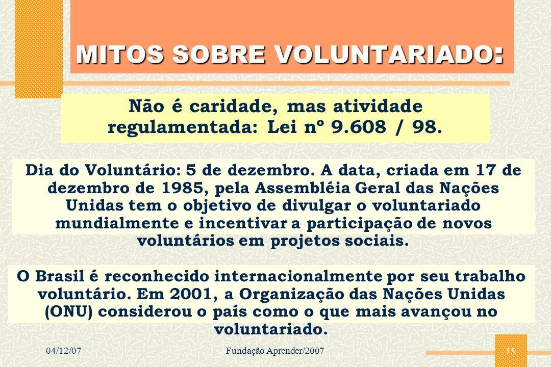 04/12/07Fundação Aprender/2007 15 MITOS SOBRE VOLUNTARIADO : Não é caridade, mas atividade regulamentada: Lei nº 9.608 / 98. Dia do Voluntário: 5 de d