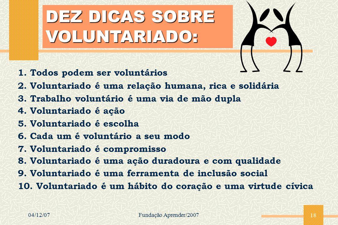 04/12/07Fundação Aprender/2007 18 1. Todos podem ser voluntários DEZ DICAS SOBRE VOLUNTARIADO: 10. Voluntariado é um hábito do coração e uma virtude c