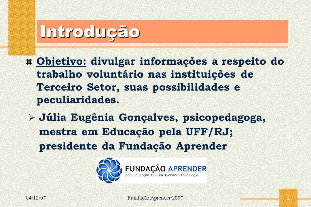04/12/07Fundação Aprender/2007 2 Introdução Objetivo: divulgar informações a respeito do trabalho voluntário nas instituições de Terceiro Setor, suas