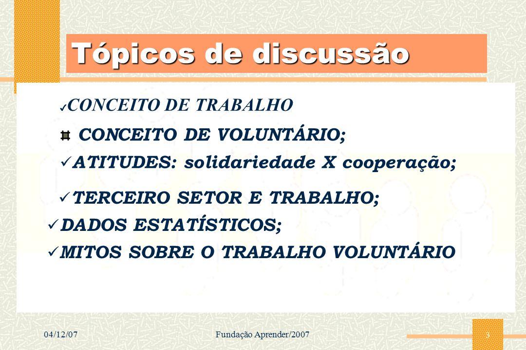 04/12/07Fundação Aprender/2007 3 Tópicos de discussão CONCEITO DE VOLUNTÁRIO; ATITUDES: solidariedade X cooperação; TERCEIRO SETOR E TRABALHO; DADOS E