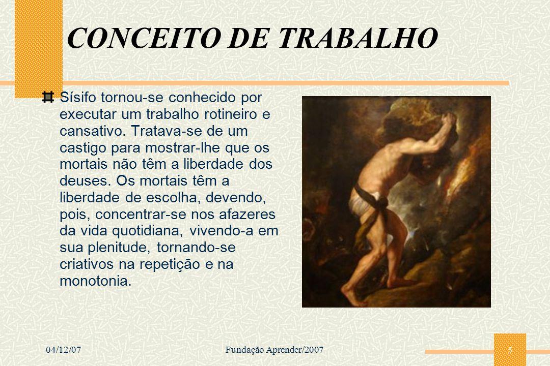 04/12/07Fundação Aprender/2007 5 CONCEITO DE TRABALHO Sísifo tornou-se conhecido por executar um trabalho rotineiro e cansativo. Tratava-se de um cast