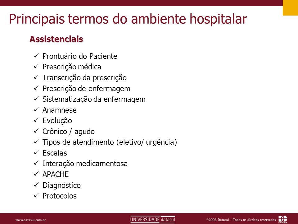 Principais termos do ambiente hospitalar Assistenciais Prontuário do Paciente Prescrição médica Transcrição da prescrição Prescrição de enfermagem Sistematização da enfermagem Anamnese Evolução Crônico / agudo Tipos de atendimento (eletivo/ urgência) Escalas Interação medicamentosa APACHE Diagnóstico Protocolos