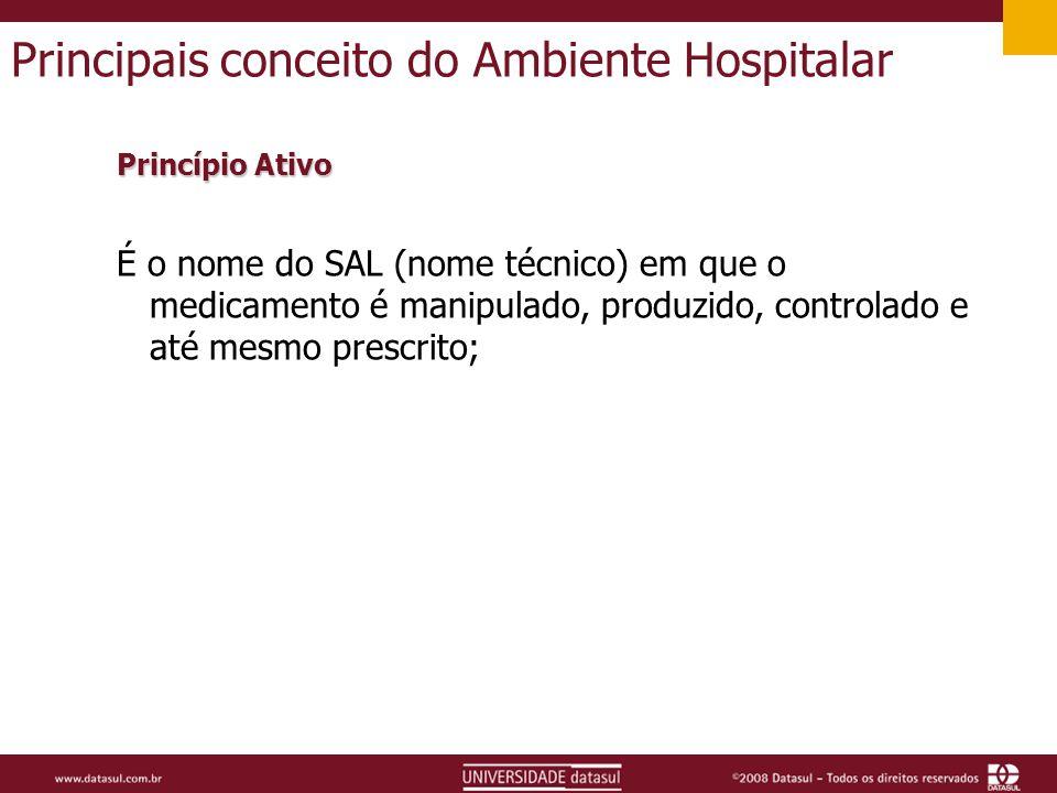 Principais conceito do Ambiente Hospitalar Princípio Ativo É o nome do SAL (nome técnico) em que o medicamento é manipulado, produzido, controlado e até mesmo prescrito;