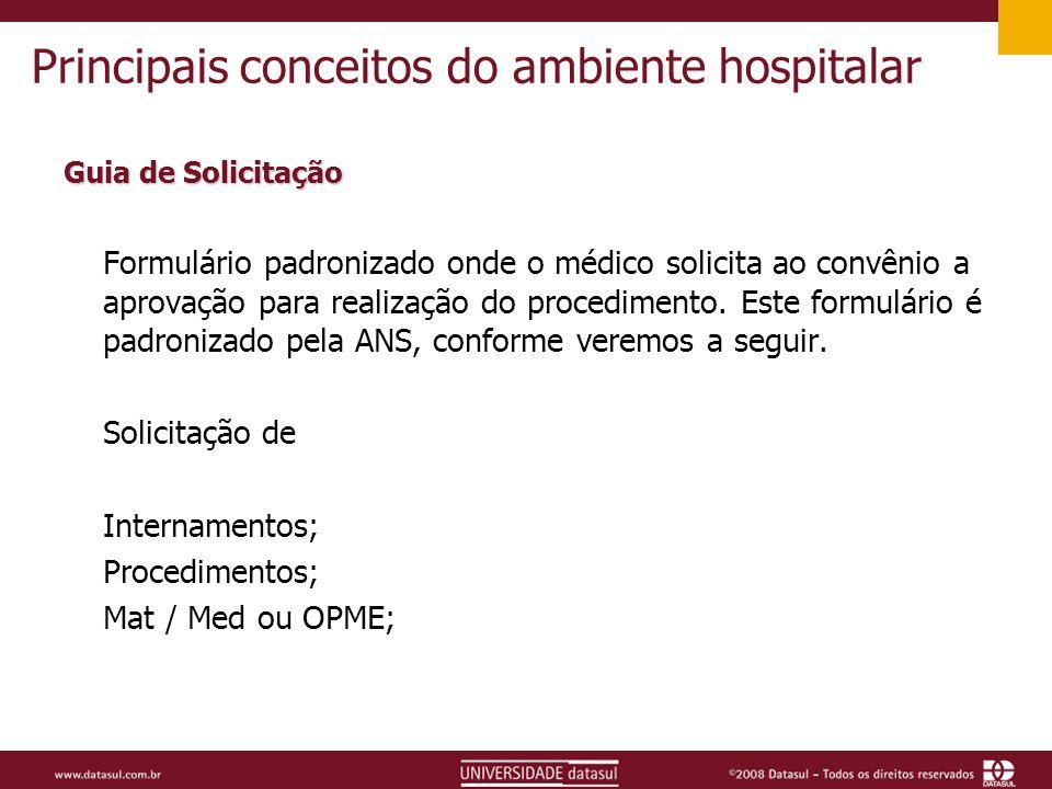 Principais conceitos do ambiente hospitalar Guia de Solicitação Formulário padronizado onde o médico solicita ao convênio a aprovação para realização do procedimento.