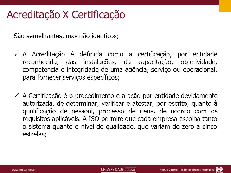 Acreditação X Certificação São semelhantes, mas não idênticos; A Acreditação é definida como a certificação, por entidade reconhecida, das instalações, da capacitação, objetividade, competência e integridade de uma agência, serviço ou operacional, para fornecer serviços específicos; A Certificação é o procedimento e a ação por entidade devidamente autorizada, de determinar, verificar e atestar, por escrito, quanto à qualificação de pessoal, processo de itens, de acordo com os requisitos aplicáveis.
