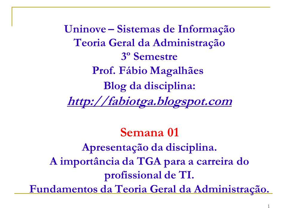 CEUT 1 Uninove – Sistemas de Informação Teoria Geral da Administração 3º Semestre Prof. Fábio Magalhães Blog da disciplina: http://fabiotga.blogspot.c