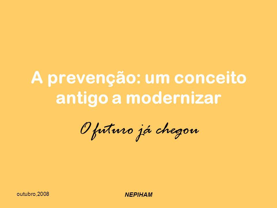 outubro,2008 NEPIHAM A prevenção: um conceito antigo a modernizar O futuro já chegou