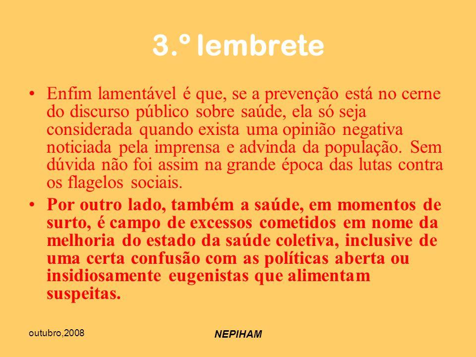 outubro,2008 NEPIHAM 3.º lembrete Enfim lamentável é que, se a prevenção está no cerne do discurso público sobre saúde, ela só seja considerada quando exista uma opinião negativa noticiada pela imprensa e advinda da população.