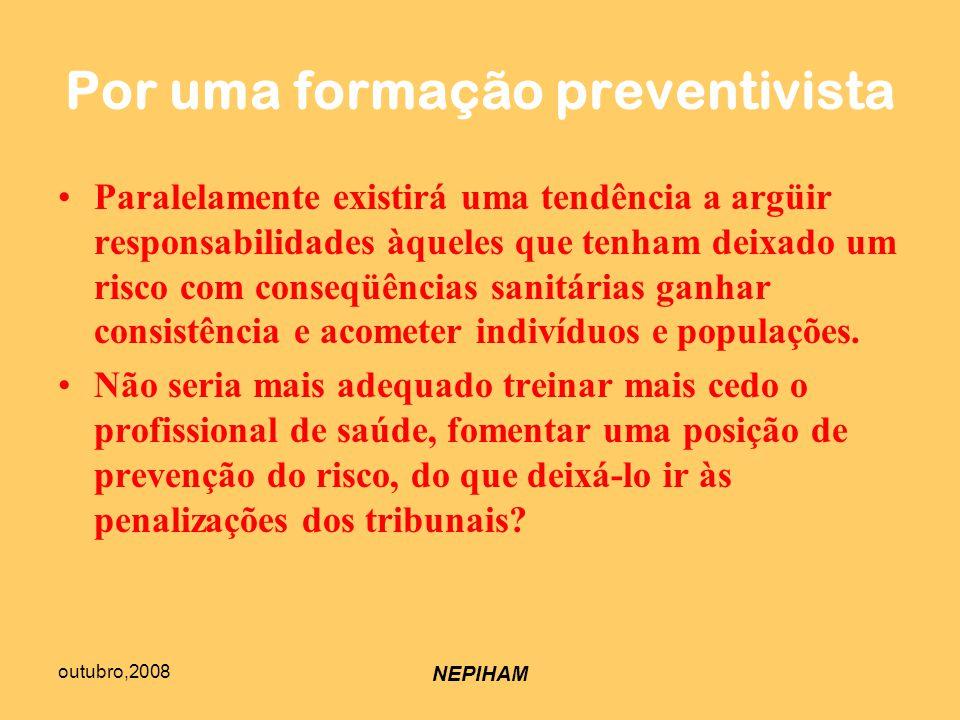 outubro,2008 NEPIHAM Por uma formação preventivista Paralelamente existirá uma tendência a argüir responsabilidades àqueles que tenham deixado um risco com conseqüências sanitárias ganhar consistência e acometer indivíduos e populações.