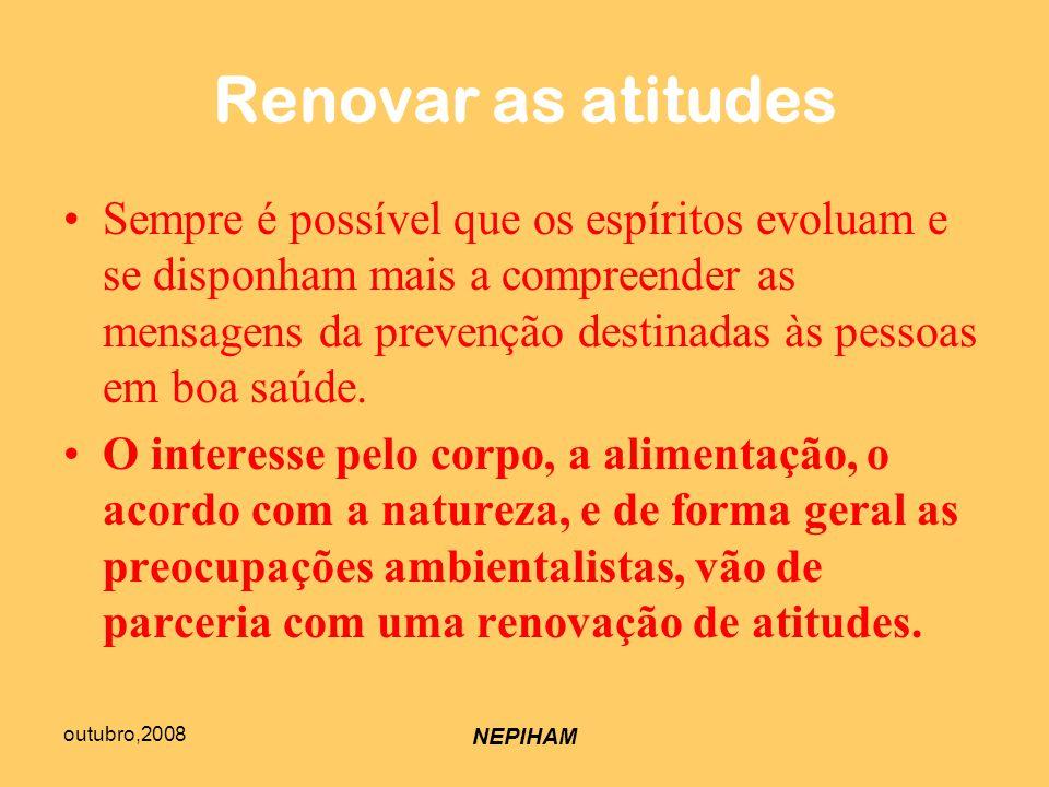 outubro,2008 NEPIHAM Renovar as atitudes Sempre é possível que os espíritos evoluam e se disponham mais a compreender as mensagens da prevenção destinadas às pessoas em boa saúde.