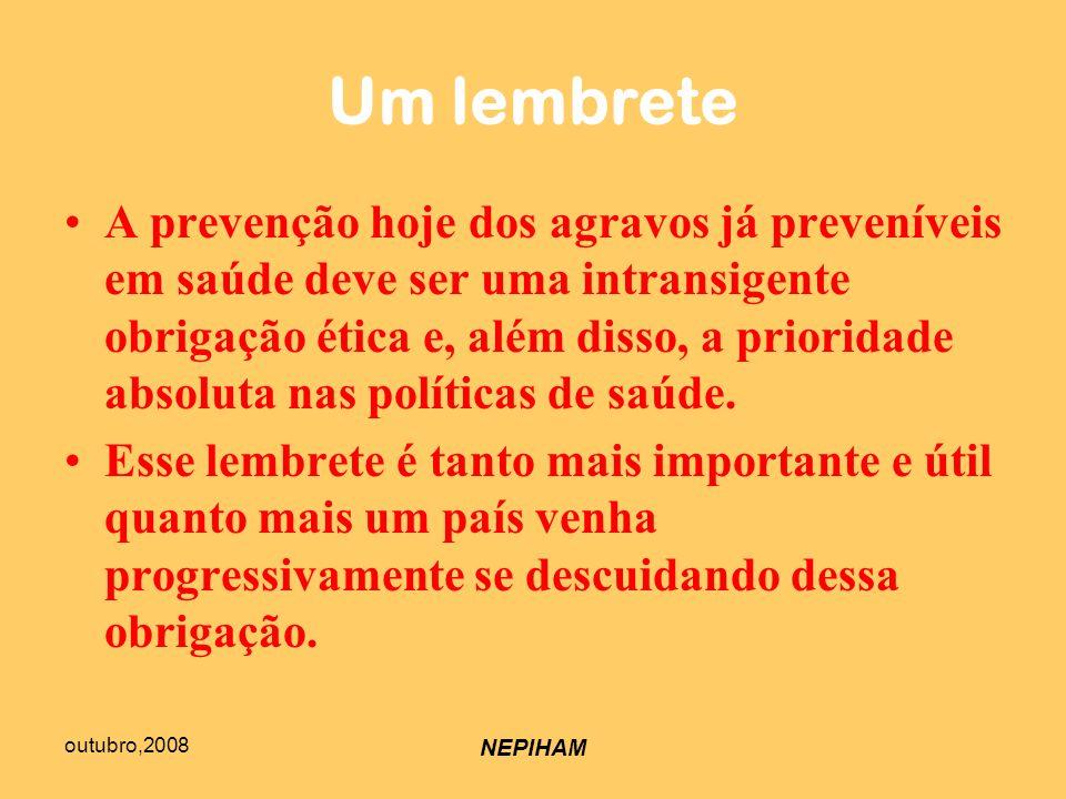 outubro,2008 NEPIHAM Um lembrete A prevenção hoje dos agravos já preveníveis em saúde deve ser uma intransigente obrigação ética e, além disso, a prioridade absoluta nas políticas de saúde.