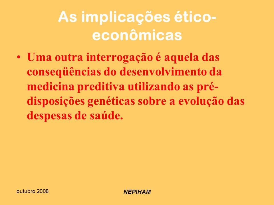 outubro,2008 NEPIHAM As implicações ético- econômicas Uma outra interrogação é aquela das conseqüências do desenvolvimento da medicina preditiva utilizando as pré- disposições genéticas sobre a evolução das despesas de saúde.