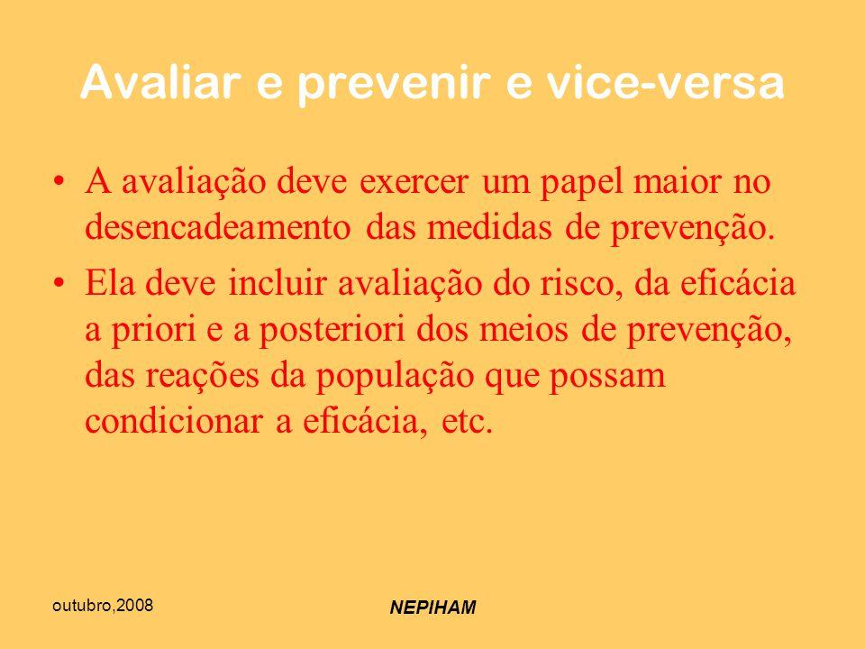 outubro,2008 NEPIHAM Avaliar e prevenir e vice-versa A avaliação deve exercer um papel maior no desencadeamento das medidas de prevenção.