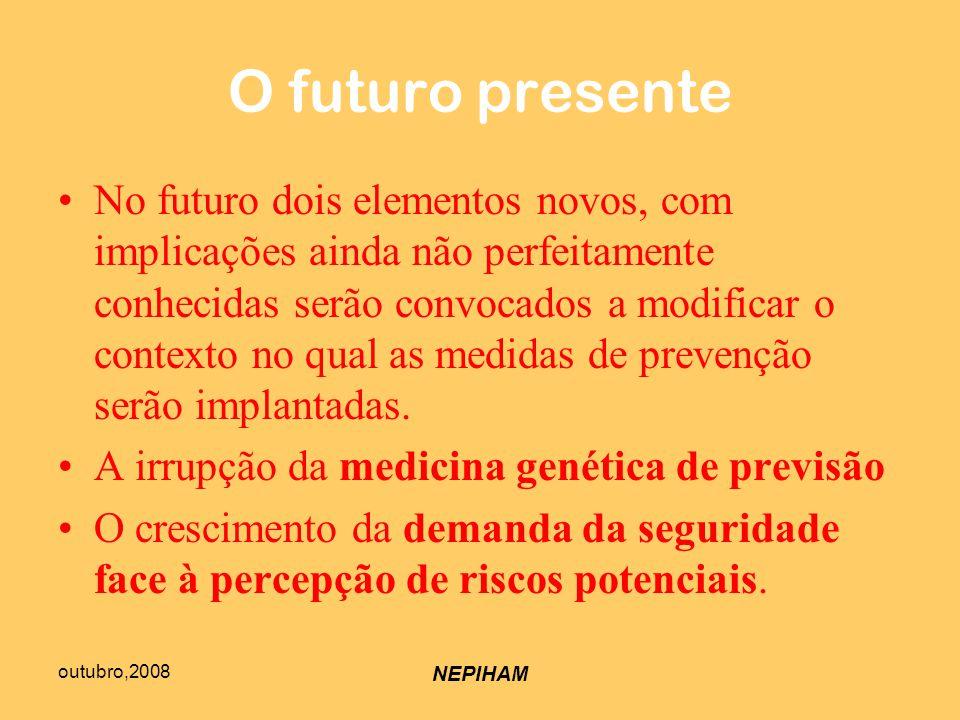 outubro,2008 NEPIHAM O futuro presente No futuro dois elementos novos, com implicações ainda não perfeitamente conhecidas serão convocados a modificar o contexto no qual as medidas de prevenção serão implantadas.