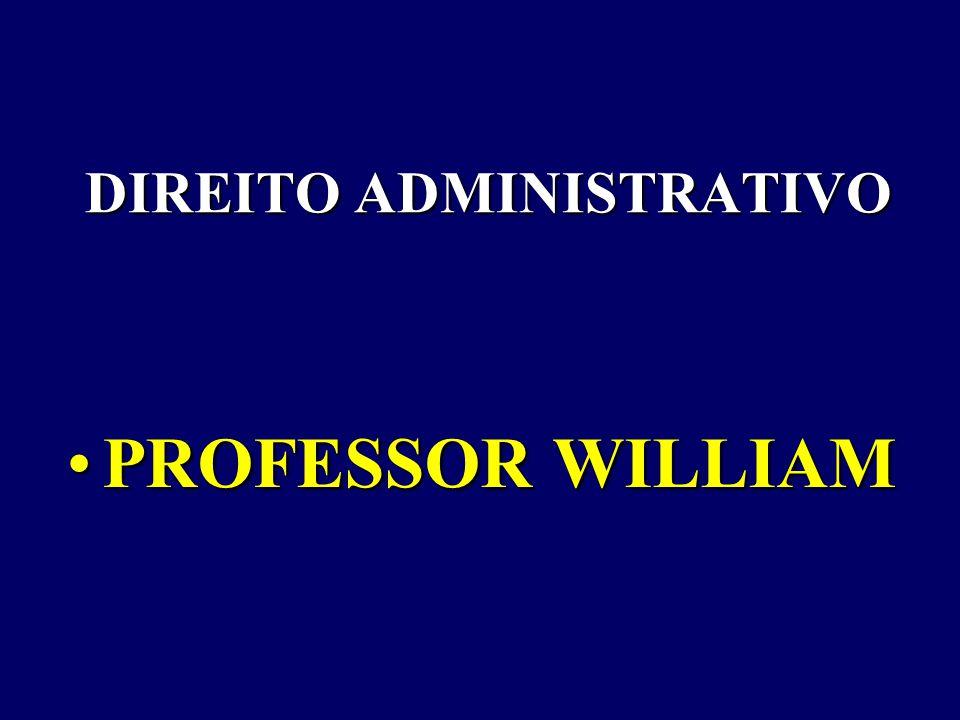DIREITO ADMINISTRATIVO PROFESSOR WILLIAMPROFESSOR WILLIAM