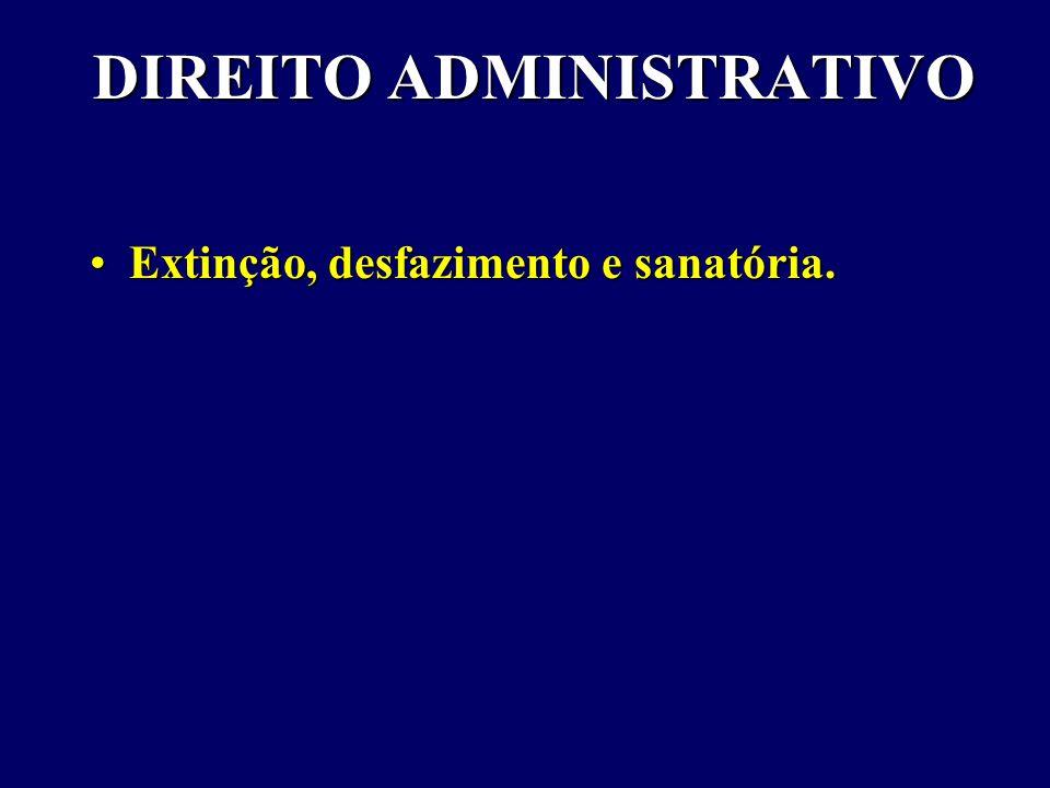DIREITO ADMINISTRATIVO Extinção, desfazimento e sanatória.Extinção, desfazimento e sanatória.