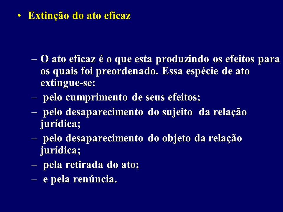 Extinção do ato eficazExtinção do ato eficaz –O ato eficaz é o que esta produzindo os efeitos para os quais foi preordenado.