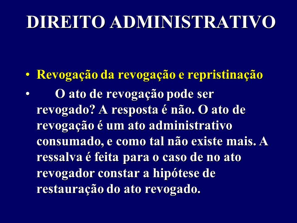 DIREITO ADMINISTRATIVO Revogação da revogação e repristinaçãoRevogação da revogação e repristinação O ato de revogação pode ser revogado.