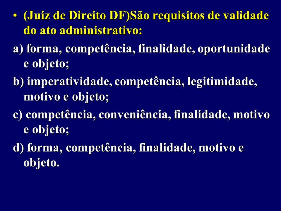 (Juiz de Direito DF)São requisitos de validade do ato administrativo:(Juiz de Direito DF)São requisitos de validade do ato administrativo: a) forma, competência, finalidade, oportunidade e objeto; b) imperatividade, competência, legitimidade, motivo e objeto; c) competência, conveniência, finalidade, motivo e objeto; d) forma, competência, finalidade, motivo e objeto.